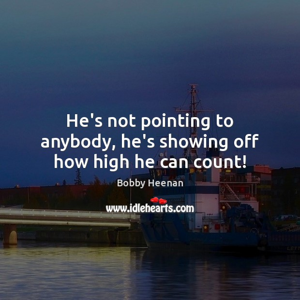He's not pointing to anybody, he's showing off how high he can count! Bobby Heenan Picture Quote