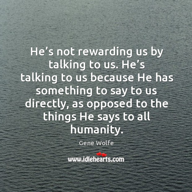 Image, He's not rewarding us by talking to us. He's talking to us because he has something to say to