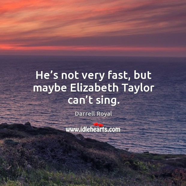 He's not very fast, but maybe elizabeth taylor can't sing. Image