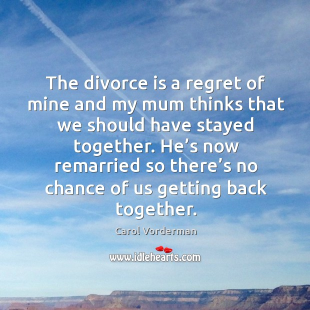 He's now remarried so there's no chance of us getting back together. Carol Vorderman Picture Quote