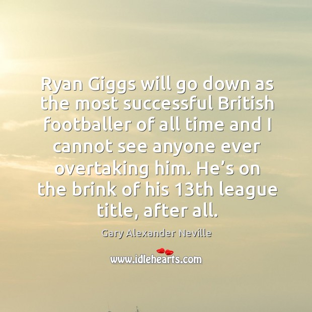He's on the brink of his 13th league title, after all. Gary Alexander Neville Picture Quote