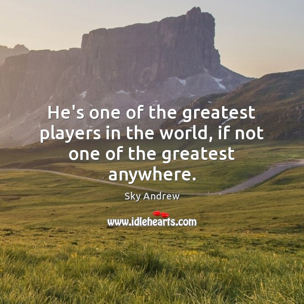 He's one of the greatest players in the world, if not one of the greatest anywhere. Image