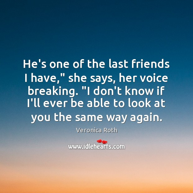 "He's one of the last friends I have,"" she says, her voice Veronica Roth Picture Quote"
