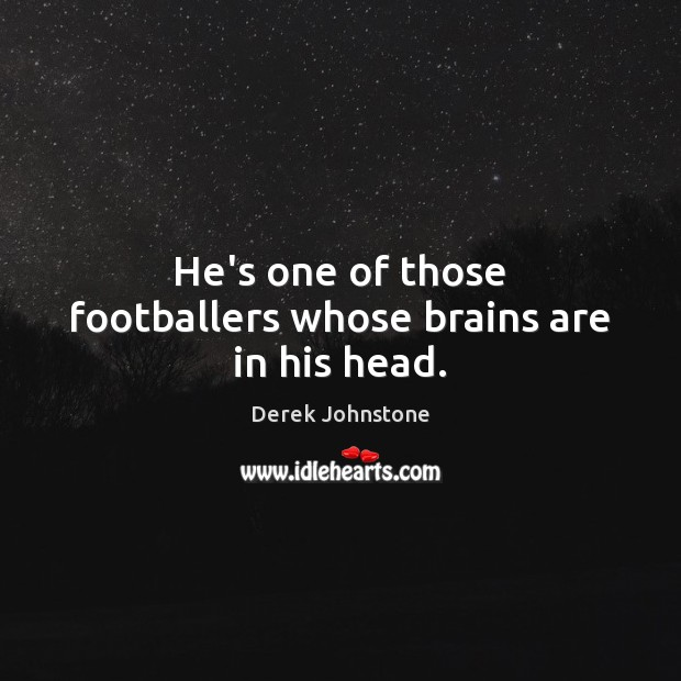 He's one of those footballers whose brains are in his head. Image