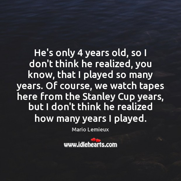 He's only 4 years old, so I don't think he realized, you know, Mario Lemieux Picture Quote