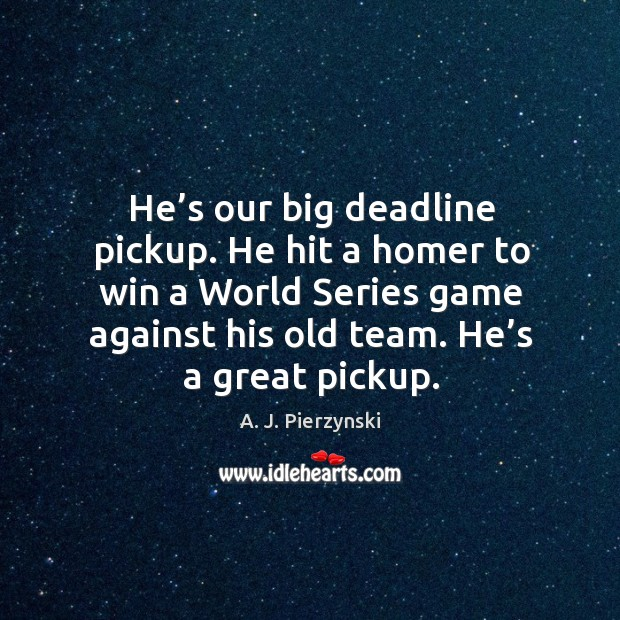 Image, He's our big deadline pickup. He hit a homer to win a world series