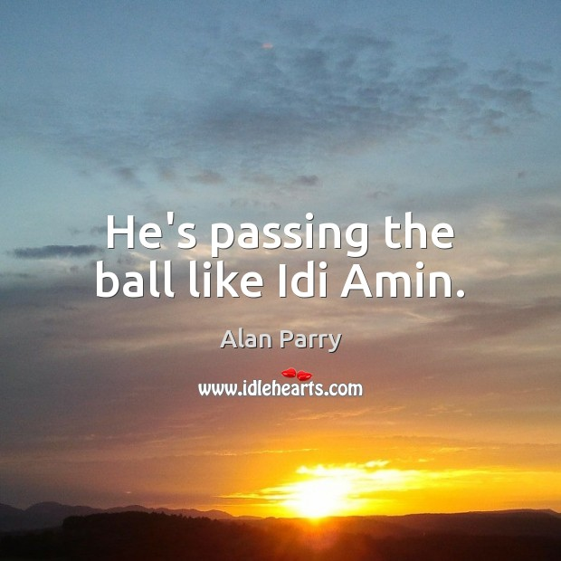 Image, He's passing the ball like Idi Amin.