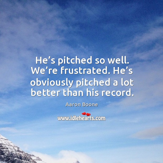 He's pitched so well. We're frustrated. He's obviously pitched a lot better than his record. Aaron Boone Picture Quote