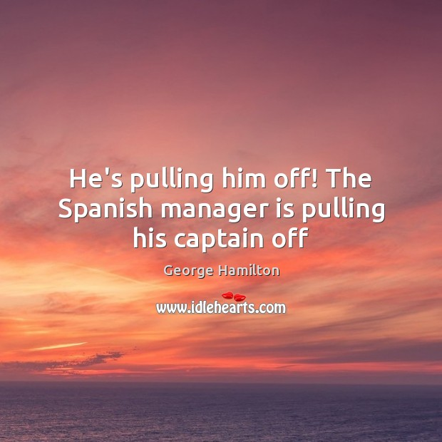 He's pulling him off! The Spanish manager is pulling his captain off George Hamilton Picture Quote