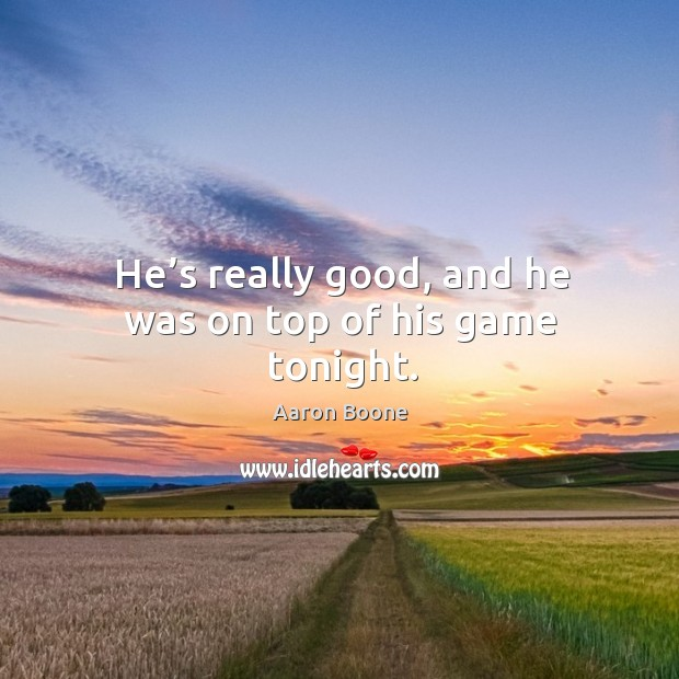 He's really good, and he was on top of his game tonight. Aaron Boone Picture Quote