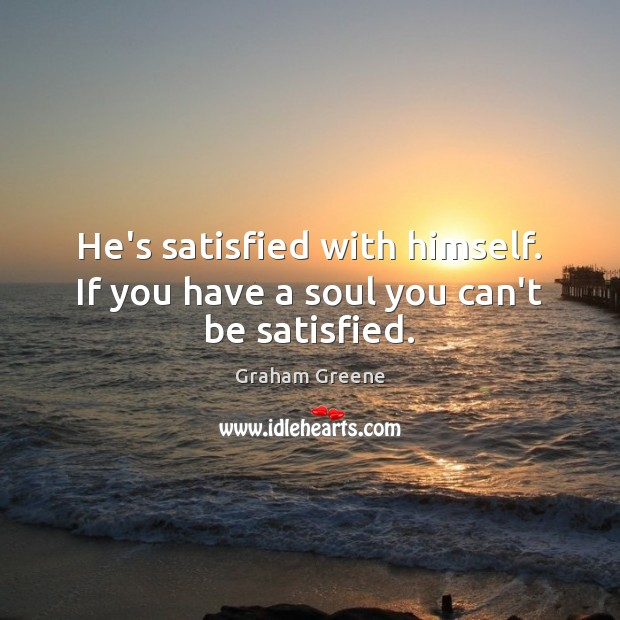 He's satisfied with himself. If you have a soul you can't be satisfied. Image