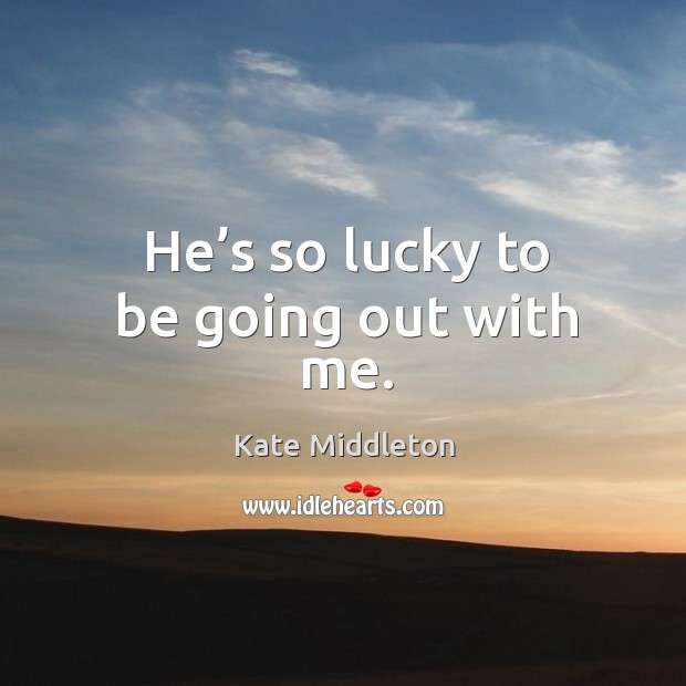 He's so lucky to be going out with me. Kate Middleton Picture Quote