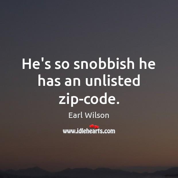He's so snobbish he has an unlisted zip-code. Image