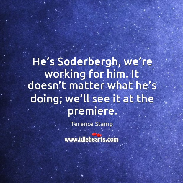 He's soderbergh, we're working for him. It doesn't matter what he's doing; we'll see it at the premiere. Image