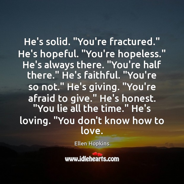 """He's solid. """"You're fractured."""" He's hopeful. """"You're hopeless."""" He's always there. """"You're Ellen Hopkins Picture Quote"""