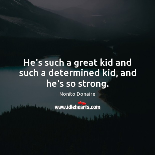 He's such a great kid and such a determined kid, and he's so strong. Nonito Donaire Picture Quote