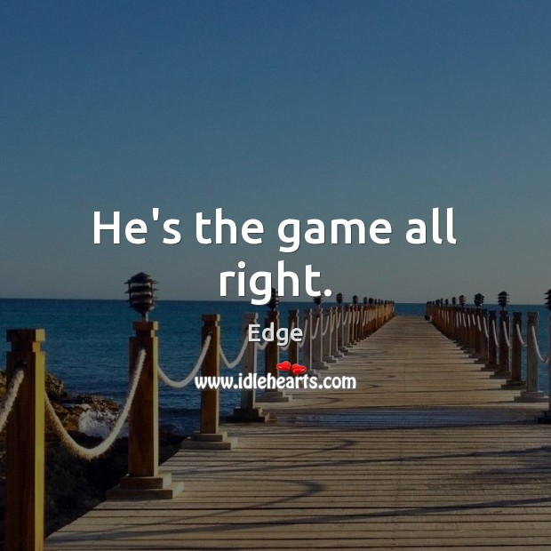 He's the game all right. Image