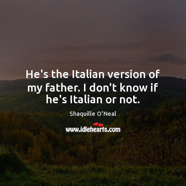 He's the Italian version of my father. I don't know if he's Italian or not. Shaquille O'Neal Picture Quote