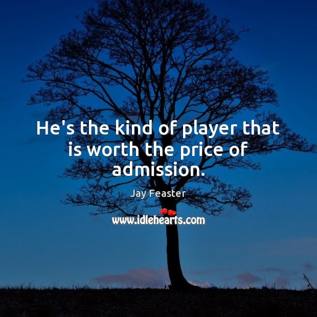 He's the kind of player that is worth the price of admission. Image