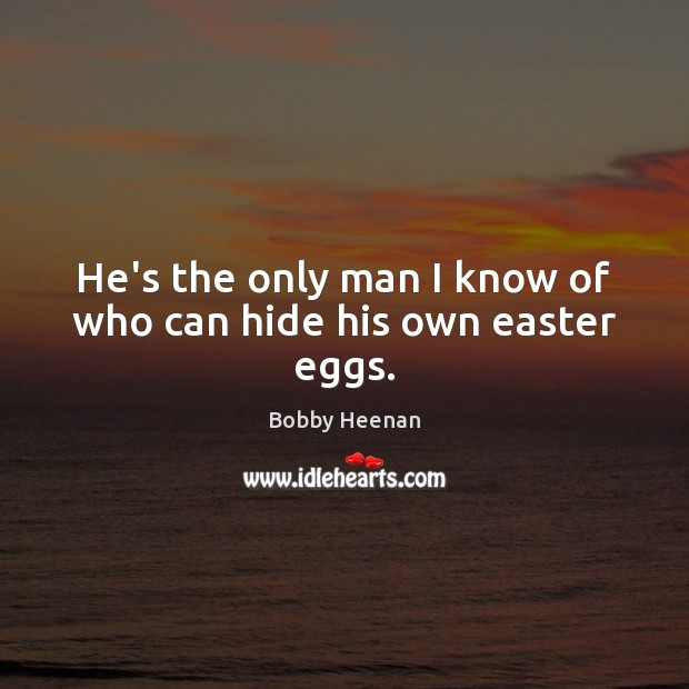 He's the only man I know of who can hide his own easter eggs. Bobby Heenan Picture Quote