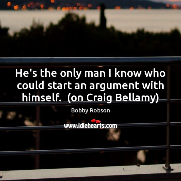 Image, He's the only man I know who could start an argument with himself.  (on Craig Bellamy)