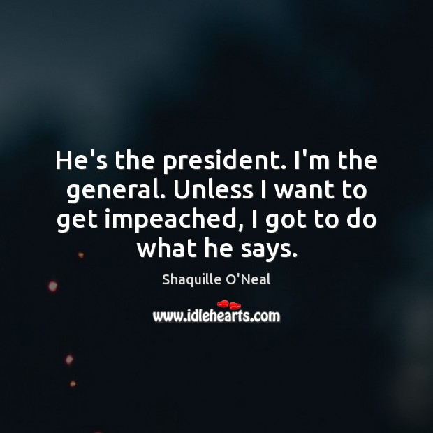 He's the president. I'm the general. Unless I want to get impeached, Image
