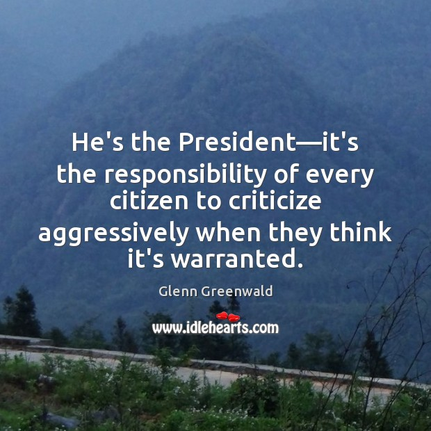 He's the President—it's the responsibility of every citizen to criticize aggressively Glenn Greenwald Picture Quote