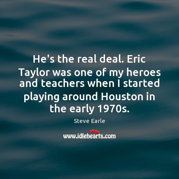 He's the real deal. Eric Taylor was one of my heroes and Steve Earle Picture Quote