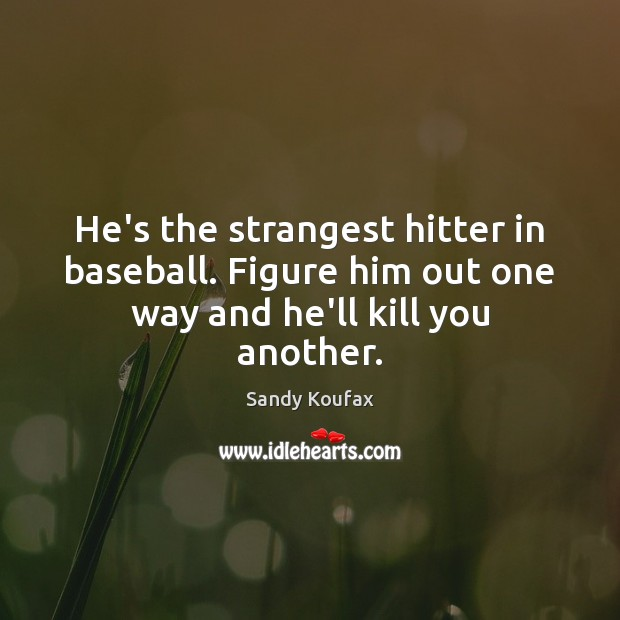 He's the strangest hitter in baseball. Figure him out one way and he'll kill you another. Sandy Koufax Picture Quote
