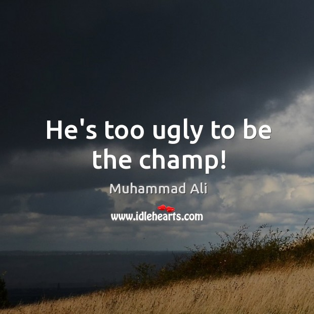 Image, He's too ugly to be the champ!
