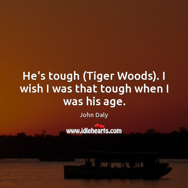 He's tough (Tiger Woods). I wish I was that tough when I was his age. Image