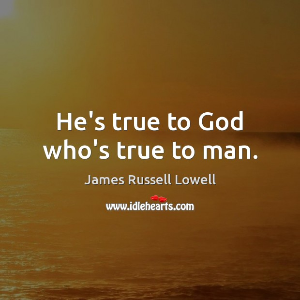 He's true to God who's true to man. James Russell Lowell Picture Quote