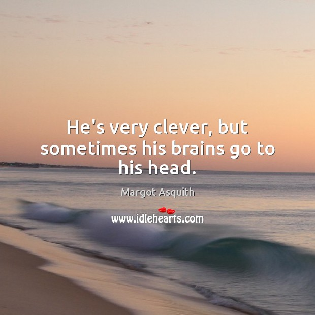 He's very clever, but sometimes his brains go to his head. Margot Asquith Picture Quote
