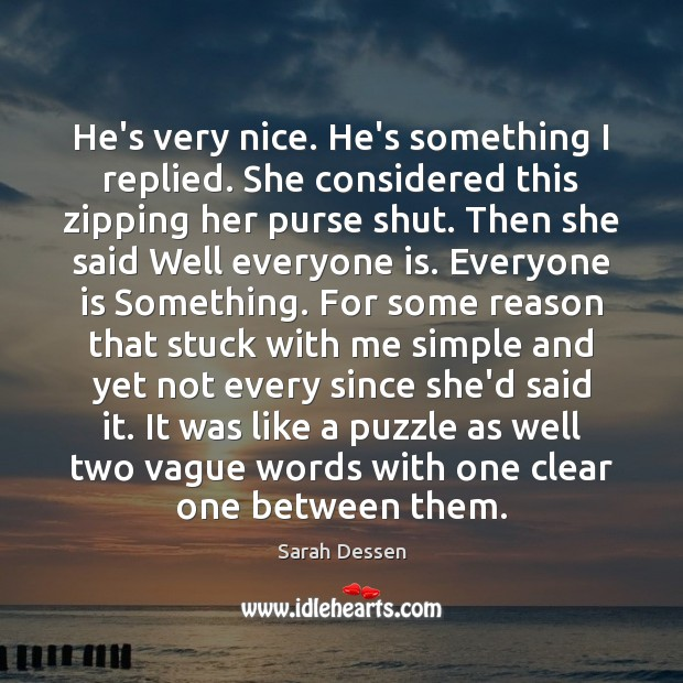 He's very nice. He's something I replied. She considered this zipping her Sarah Dessen Picture Quote
