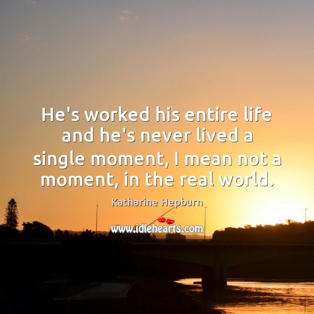 He's worked his entire life and he's never lived a single moment, Katharine Hepburn Picture Quote