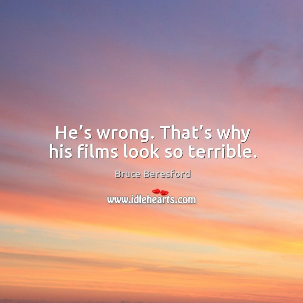 Image, He's wrong. That's why his films look so terrible.