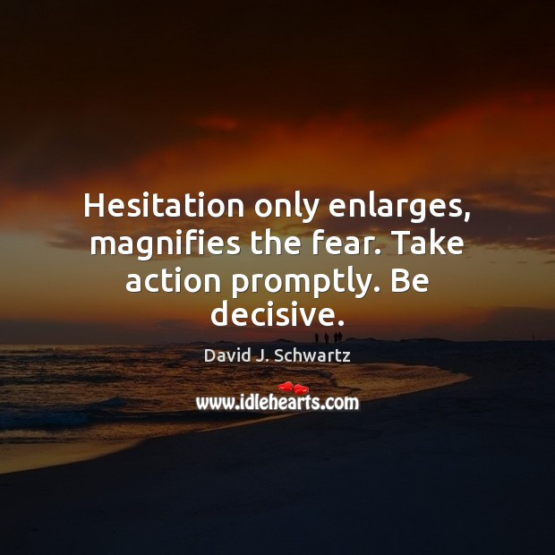 Hesitation only enlarges, magnifies the fear. Take action promptly. Be decisive. David J. Schwartz Picture Quote