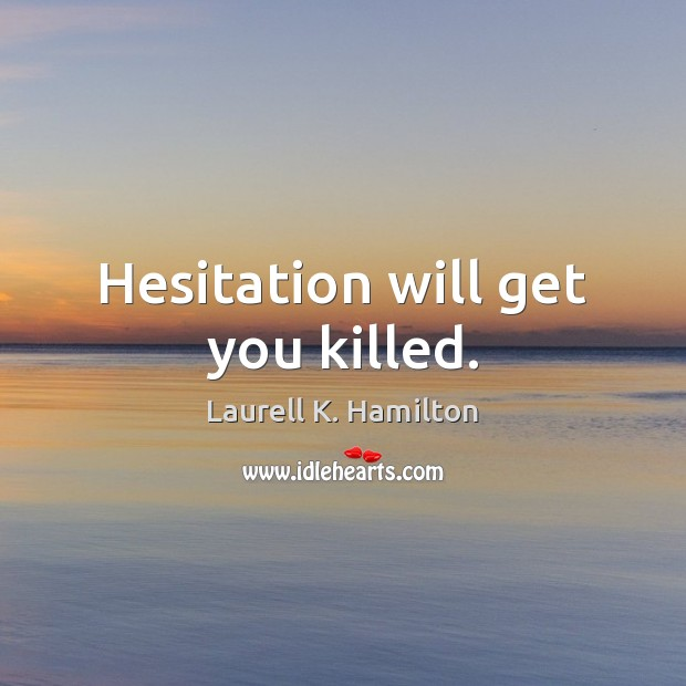 Hesitation will get you killed. Image