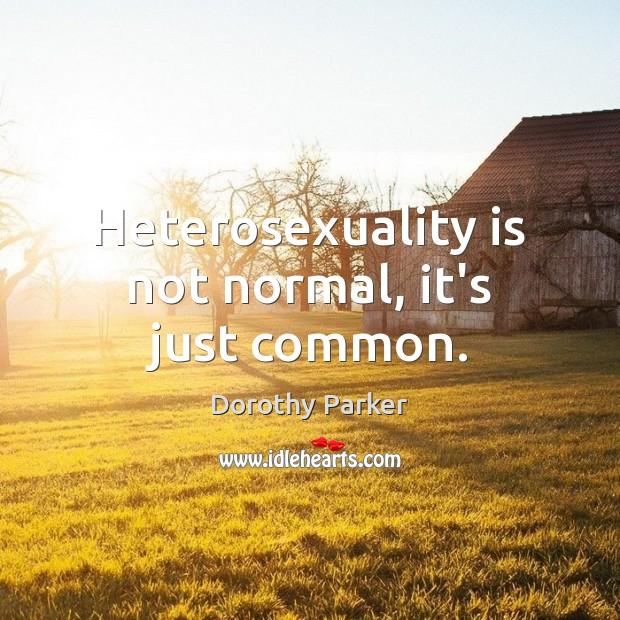 Heterosexuality is not normal, it's just common. Image