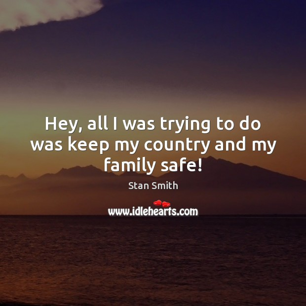 Hey, all I was trying to do was keep my country and my family safe! Image
