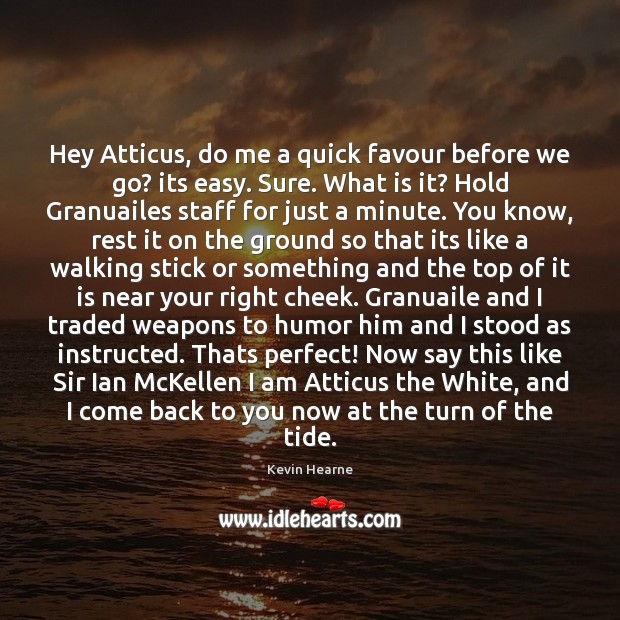 Hey Atticus, do me a quick favour before we go? its easy. Image