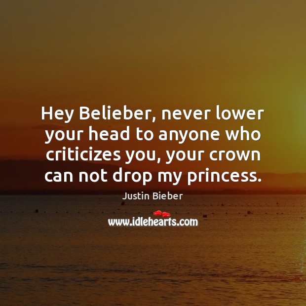 Hey Belieber, never lower your head to anyone who criticizes you, your Image