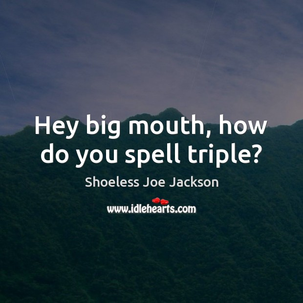Hey big mouth, how do you spell triple? Image