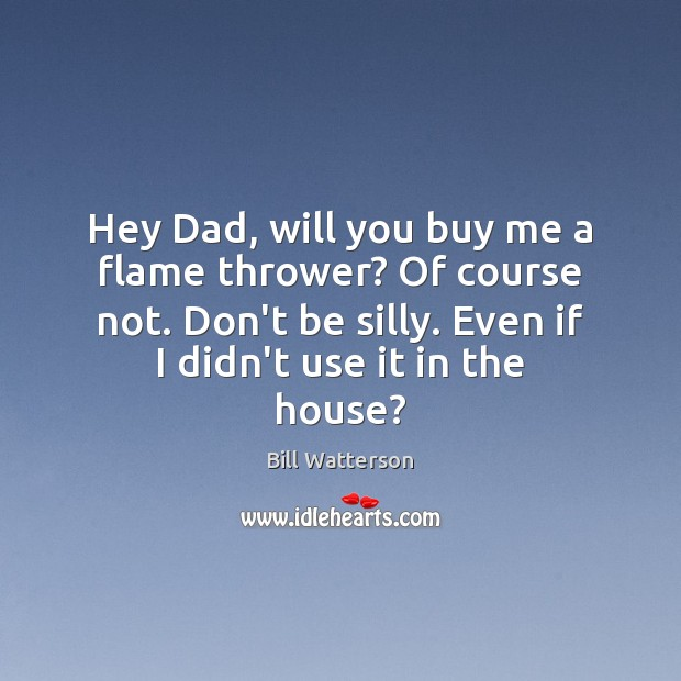 Hey Dad, will you buy me a flame thrower? Of course not. Bill Watterson Picture Quote