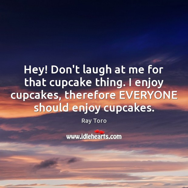 Hey! Don't laugh at me for that cupcake thing. I enjoy cupcakes, Image