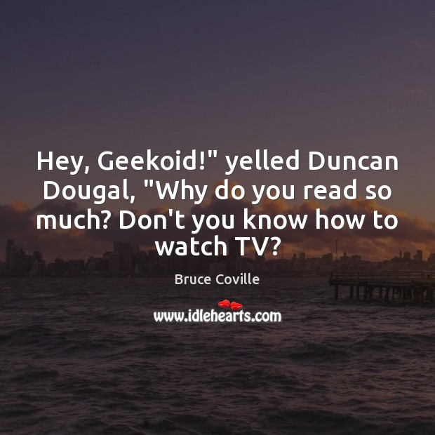 "Image, Hey, Geekoid!"" yelled Duncan Dougal, ""Why do you read so much? Don't"