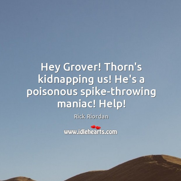Hey Grover! Thorn's kidnapping us! He's a poisonous spike-throwing maniac! Help! Rick Riordan Picture Quote