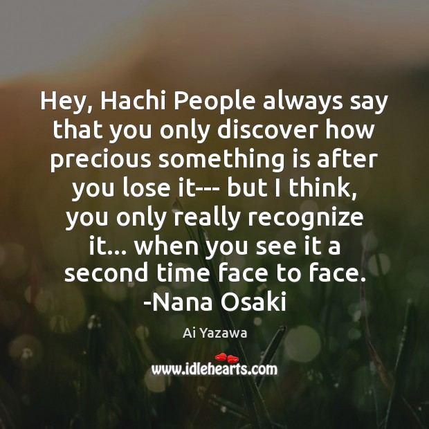 Hey, Hachi People always say that you only discover how precious something Ai Yazawa Picture Quote