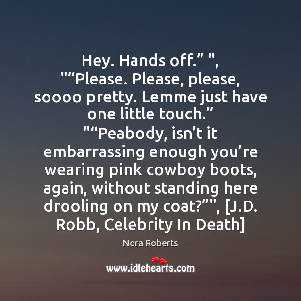 """Hey. Hands off."""" """", """"""""Please. Please, please, soooo pretty. Lemme just have one Nora Roberts Picture Quote"""