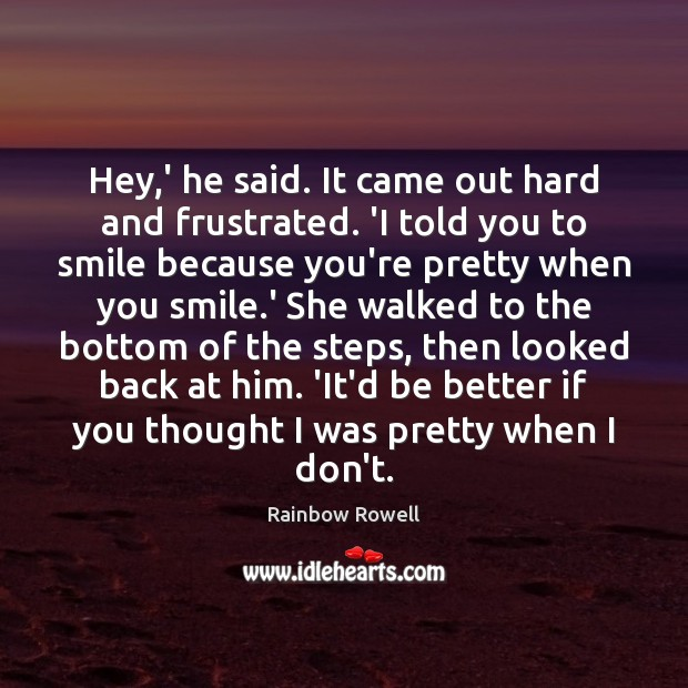 Hey,' he said. It came out hard and frustrated. 'I told Rainbow Rowell Picture Quote